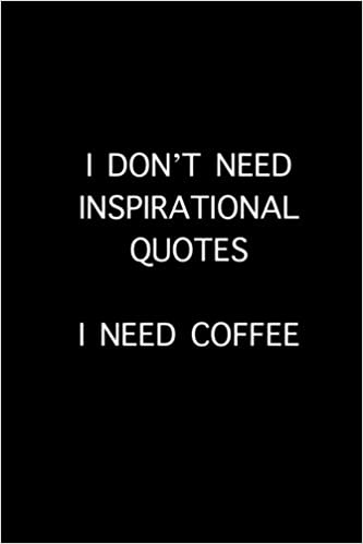 I Dont Need Inspirational Quotes I Need Coffee 150 Page Lined 6 X