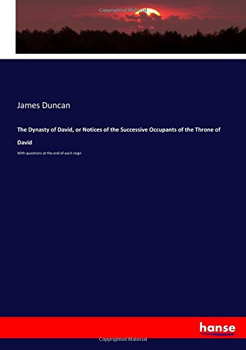 The Dynasty of David, or Notices of the Successive Occupants of the Throne of David: With questions at the end of each reign pdf