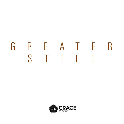 Grace Fellowship Church - Greater Still 2017