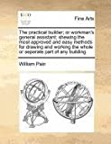 The practical builder; or workman's general assistant; shewing the most approved and easy methods for drawing and working the whole or separate part of any Building, William Pain, 1170812074