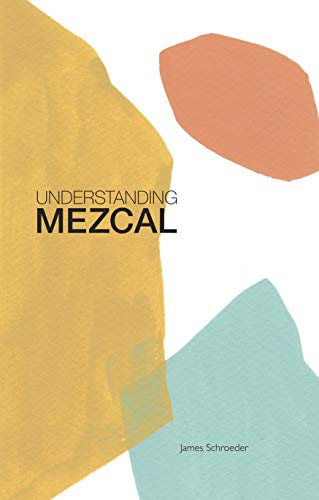 Understanding Mezcal by James Schroeder