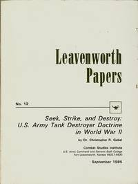 Seek, Strike and Destroy: U.S. Army Tank Destroyer Doctrine in World War II [Leavenworth Papers No. 12]