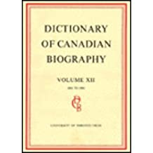 Dictionary of Canadian Biography / Dictionaire Biographique du Canada: Volume XII, 1891 - 1900