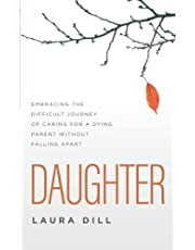Daughter: Embracing the Difficult Journey of Caring for a Dying Parent Without Falling Apart