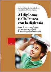 Al diploma e alla laurea con la dislessia. Storie di vita e metodologie per la scuola secondaria di secondo grado e l'universit