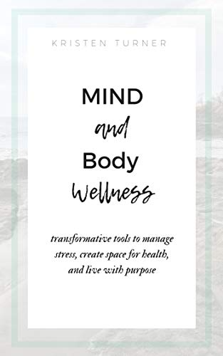 Mind and Body Wellness: Transformative tools to manage stress, create space for health, and live with purpose by [Turner, Kristen]