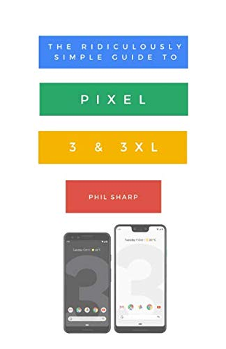 The Ridiculously Simple Guide to Pixel 3 and 3 XL: A Practical Guide to Getting Started with the Next Generation of Pixel and Android Pie OS (Version 9)