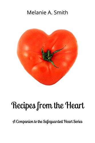 Recipes from the Heart: A Companion to the Safeguarded Heart Series by Melanie A. Smith