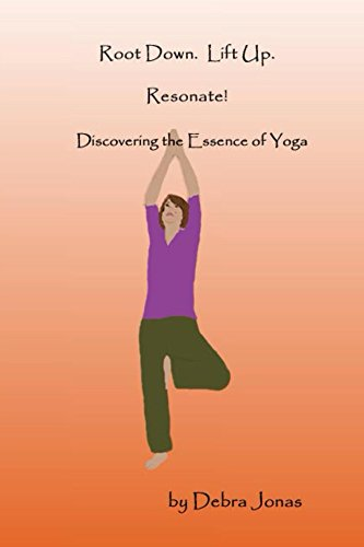 Root Down. Lift Up. Resonate!: Discovering the Essence of Yoga (Root Down.  Lift Up. Book 1)