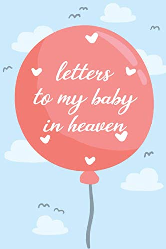 letters To My Baby In Heaven:A Diary For All The Things I Wish I Could Say: Grief Journal/Notebook  For A Mother Who Just Recently Lost A Baby Girl, ... Gift For Mom And Dad, Loss Of A Baby Girl