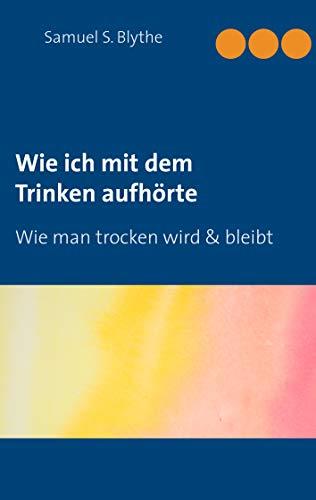 Wie ich mit dem Trinken aufhörte: Wie man trocken wird und bleibt (German Edition)