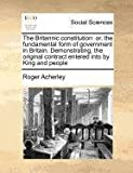 The Britannic constitution: or, the fundamental form of government in Britain. Demonstrating, the original contract entered into by King and People, Roger Acherley, 1170776299