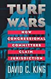 Turf Wars : How Congressional Committees Claim Jurisdiction, King, David C., 0226436233