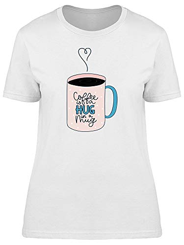 Coffee Is A Hug In A Mug Phrase Tee Women's -Image by Shutterstock from Teeblox