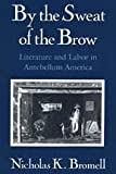 By the Sweat of the Brow : Literature and Labor in Antebellum America, Bromell, Nicholas K., 0226075540