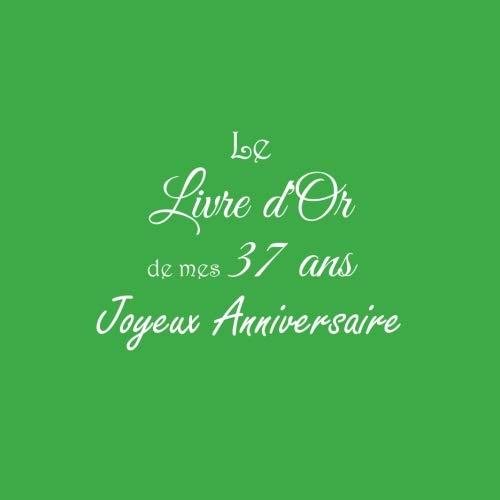 Le Livre d'Or de mes 37 ans Joyeux Anniversaire: Livre d'Or Anniversaire 37 ans accessoires decoration idee deco fete cadeau pour femme homme 37 ans Couverture Vert (French Edition)