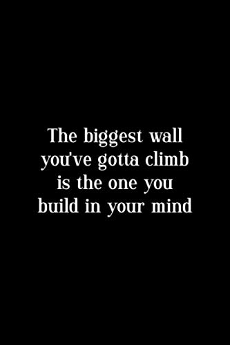 The Biggest Wall You've Gotta Climb Is The One You Build In Your Mind: Notebook Journal Composition Blank Lined Diary Notepad 120 Pages Paperback Black Solid Climb