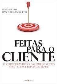 Feitas Para O Cliente - As Verdadeiras Lições Das Empresas Feitas Para Vencer E Durar No Brasil
