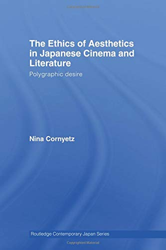 The Ethics of Aesthetics in Japanese Cinema and Literature: Polygraphic Desire (Routledge Contemporary Japan)