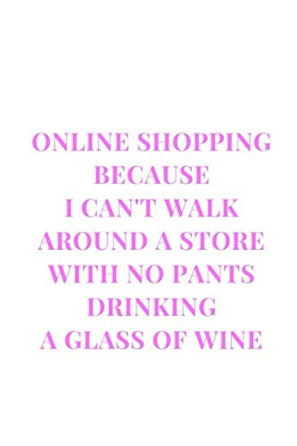 Online Shopping Because I Can't Walk Around A Store With No Pants Drinking A Glass Of Wine: White and Pink Gag Gift Funny Sarcasm Lined Notebook Journal (Funny Notebooks)