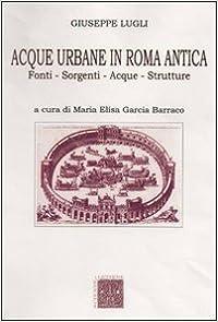 Acque Urbane In Roma Antica. Fonti, Sorgenti E Strutture por Giuseppe Lugli