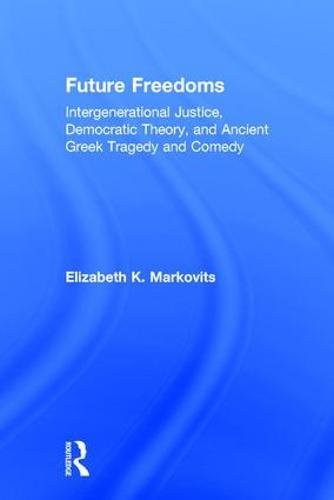 Future Freedoms: Intergenerational Justice, Democratic Theory, and Ancient Greek Tragedy and Comedy by Routledge