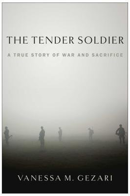 [ THE TENDER SOLDIER: A TRUE STORY OF WAR AND SACRIFICE By Gezari, Vanessa M. ( Author ) Hardcover Oct-04-2013