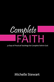 Complete Faith: 31 Days of Practical Teachings for Complete Faith in God by [Stewart, Michelle]