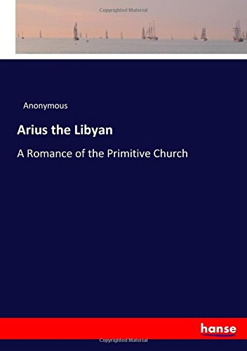 Arius the Libyan: A Romance of the Primitive Church PDF