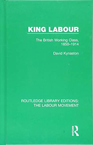 King Labour: The British Working Class, 1850-1914: Volume 23