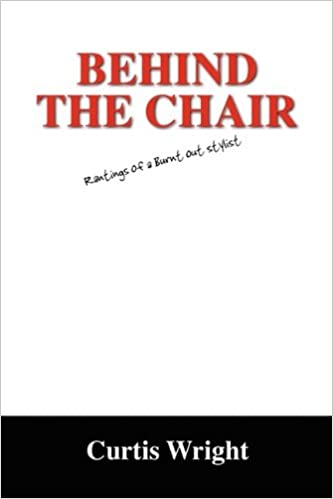 Behind The Chair Rantings Of A Burnt Out Stylist Curtis Wright 9781432742393 Amazon Books