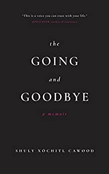 The Going and Goodbye: A Memoir by [Cawood, Shuly Xóchitl]