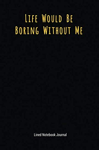 Life Would Be Boring Without Me: Lined Journal Notebook (Funny Office Work Desk Humor Journaling 6x9 inches)