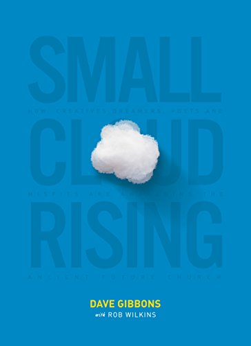 Small Cloud Rising: How Creatives, Dreamers, Poets, and Misfits Are Awakening The Ancient Future Church