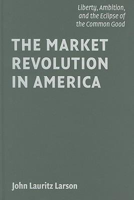 [(The Market Revolution in America: Liberty, Ambition, and the Eclipse of the Common Good )] [Author: John Lauritz Larson] [Oct-2009] ebook