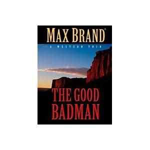 The Good Badman: A Western Trio: Speedy's Desert Dance / A Watch in the Wilderness / The Good Badman (Thorndike Large Print Western Series) Max Brand