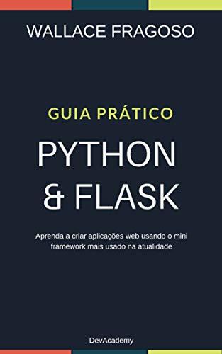 Guia Prático Python & Flask: Aprenda a criar aplicações web usando o mini framework mais usado na atualidade