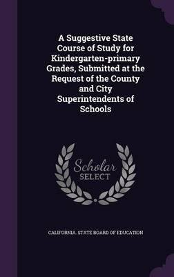 A suggestive state course of study for kindergarten-primary grades, submitted at the request of the county and city superintendents of schools 1922 [Hardcover] pdf