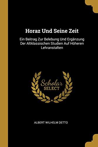 Horaz Und Seine Zeit: Ein Beitrag Zur Belebung Und Ergänzung Der Altklassischen Studien Auf Höheren Lehranstalten