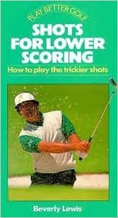 Shots for Lower Scoring: How to Play the Trickier Shots (Play Better Golf Series)