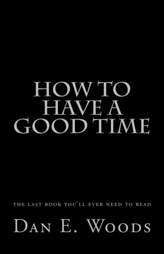how to have a good time: the last book you'll ever need to read