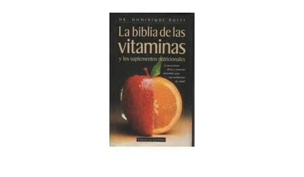 La biblia de las vitaminas y los suplementos nutricionales: la prevención eficaz y solución inmediata para sus problemas de salud: Dominique Rueff: ...