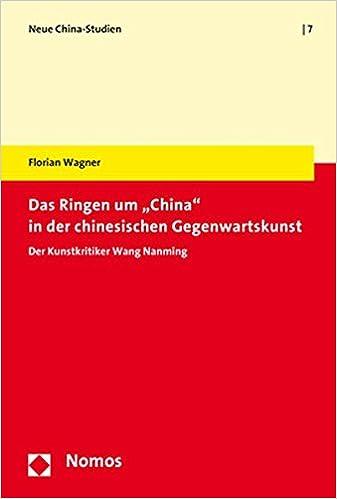 Das Ringen Um 'China' in Der Chinesischen Gegenwartskunst: Der Kunstkritiker Wang Nanming (Neue China-Studien) (German Edition)
