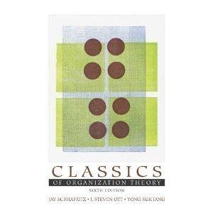 Classics of Organization Theory 6th Edition (Sitxth Ed.) 6e by Jay M. Shafritz, J. Steven Ott and Yong Suk Jang 2004