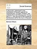 A discourse, addressed to the inhabitants of Newark against the misapplication of public charities, and enforced from the following text: Ecclus [sic] IV. 1. true account of the numerous benefactions left to the town of Newark,, Bernard Wilson, 1170788572