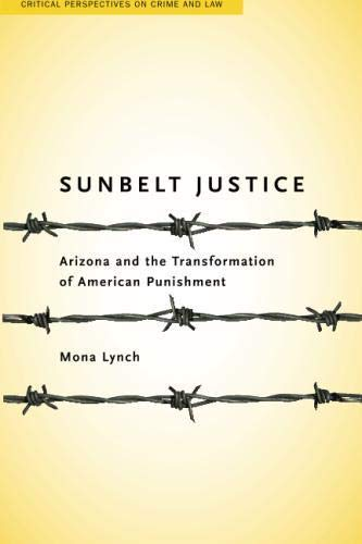 Sunbelt Justice: Arizona and the Transformation of American Punishment (Critical Perspectives on Crime and Law)