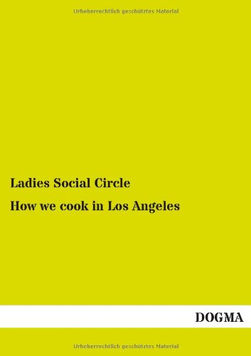 How we cook in Los Angeles: A Practical Cook-Book containing six Hundred or more Recipes, selected and tested by over two hundred well known Hostesses (1894)