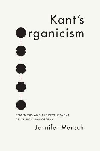 Kant's Organicism: Epigenesis and the Development of Critical Philosophy