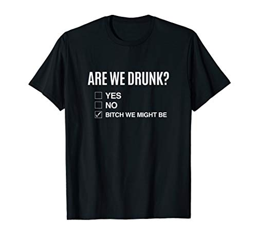 Are We Drunk? Bitch We Might Be T-shirt - Drinking checklist]()