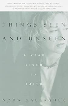 Things Seen and Unseen: A Year Lived in Faith by [Gallagher, Nora]